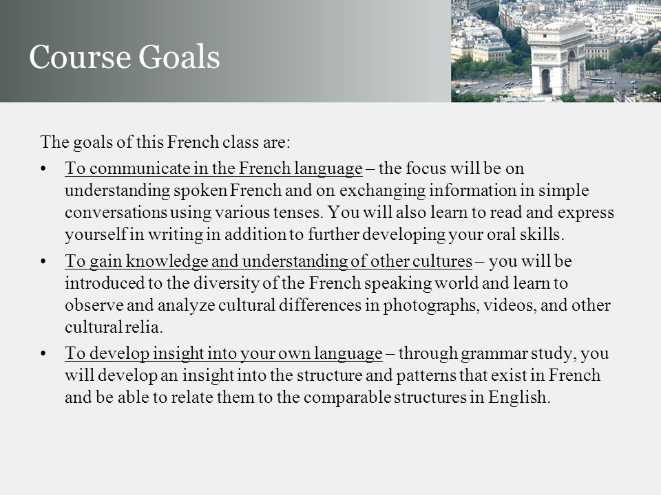 The goals of this French class are: To communicate in the French language – the focus will be on understanding spoken French and on exchanging information in simple conversations using various tenses.