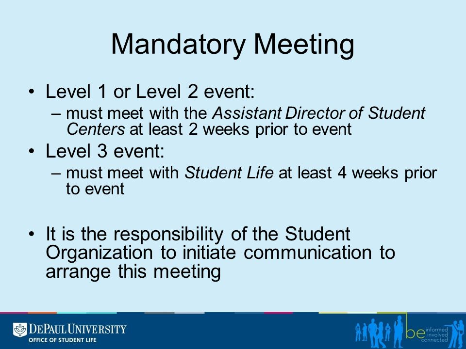 Mandatory Meeting Level 1 or Level 2 event: –must meet with the Assistant Director of Student Centers at least 2 weeks prior to event Level 3 event: –must meet with Student Life at least 4 weeks prior to event It is the responsibility of the Student Organization to initiate communication to arrange this meeting