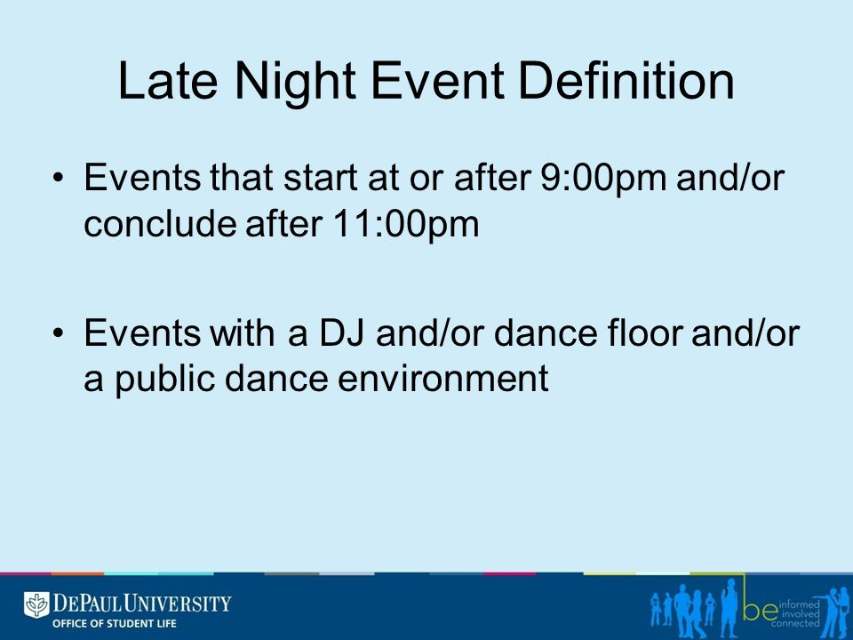 Late Night Event Definition Events that start at or after 9:00pm and/or conclude after 11:00pm Events with a DJ and/or dance floor and/or a public dan