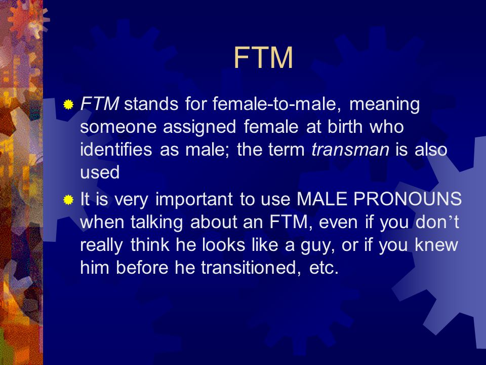 FTM  FTM stands for female-to-male, meaning someone assigned female at birth who identifies as male; the term transman is also used  It is very important to use MALE PRONOUNS when talking about an FTM, even if you don ' t really think he looks like a guy, or if you knew him before he transitioned, etc.
