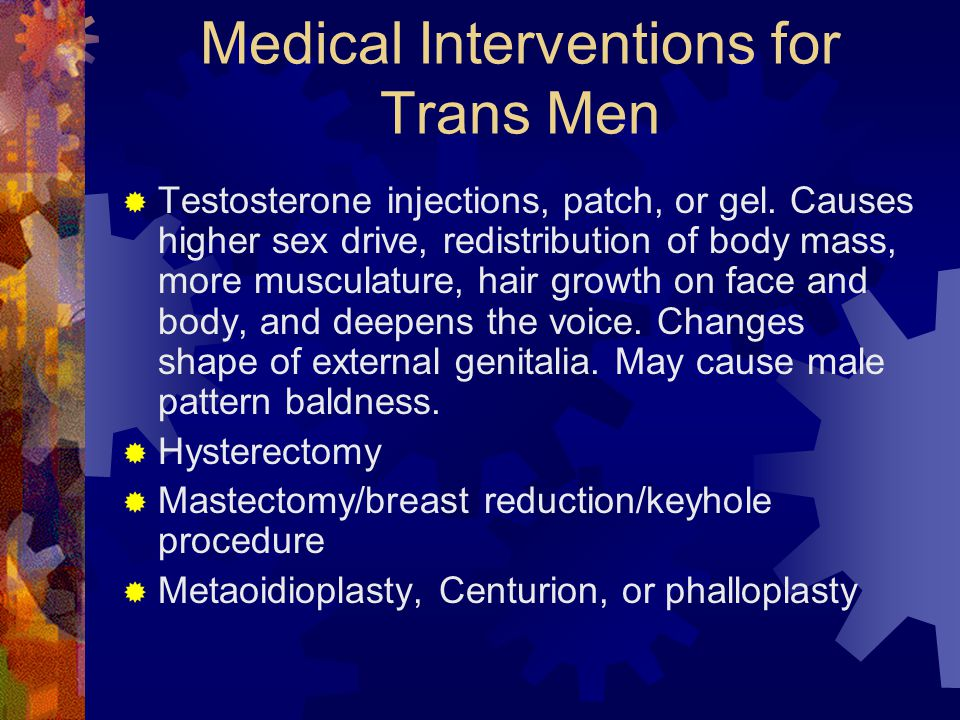 Medical Interventions for Trans Men  Testosterone injections, patch, or gel.
