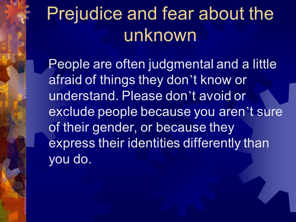 Prejudice and fear about the unknown People are often judgmental and a little afraid of things they don ' t know or understand.