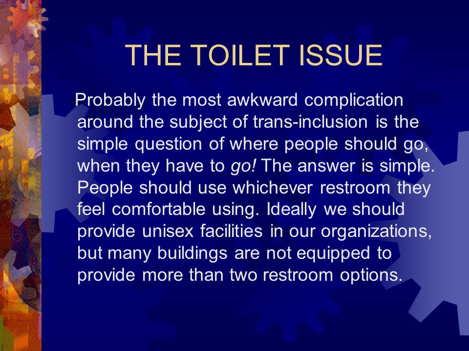 THE TOILET ISSUE Probably the most awkward complication around the subject of trans-inclusion is the simple question of where people should go, when they have to go.