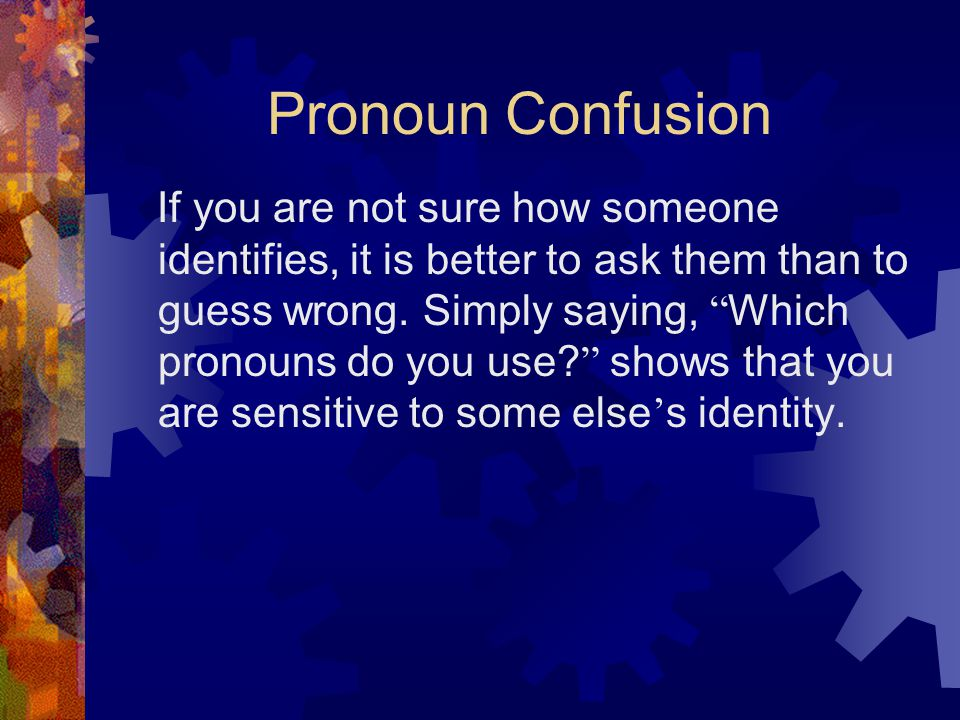 Pronoun Confusion If you are not sure how someone identifies, it is better to ask them than to guess wrong.