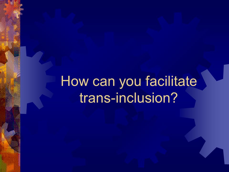 How can you facilitate trans-inclusion?