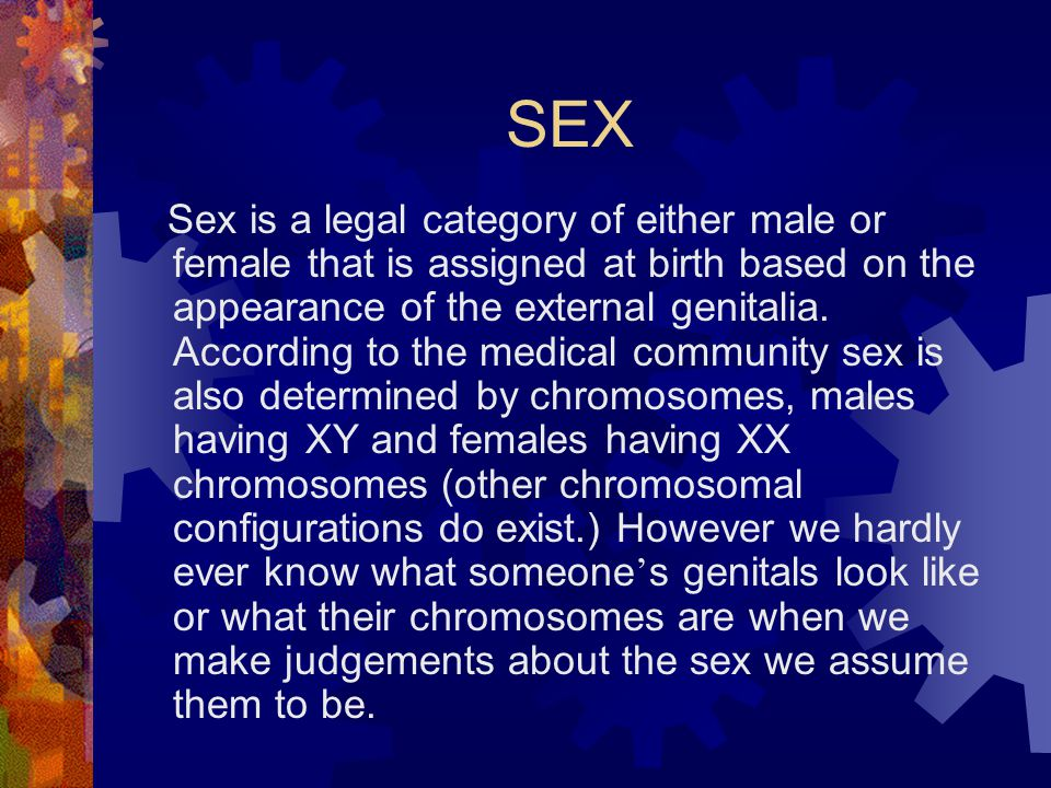 SEX Sex is a legal category of either male or female that is assigned at birth based on the appearance of the external genitalia.