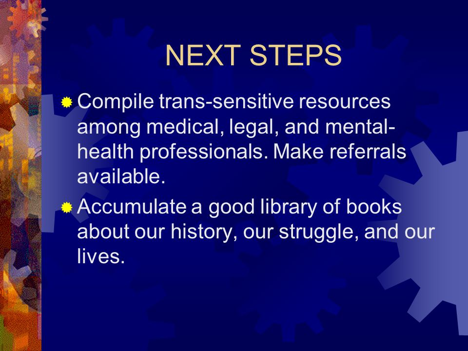 NEXT STEPS  Compile trans-sensitive resources among medical, legal, and mental- health professionals.