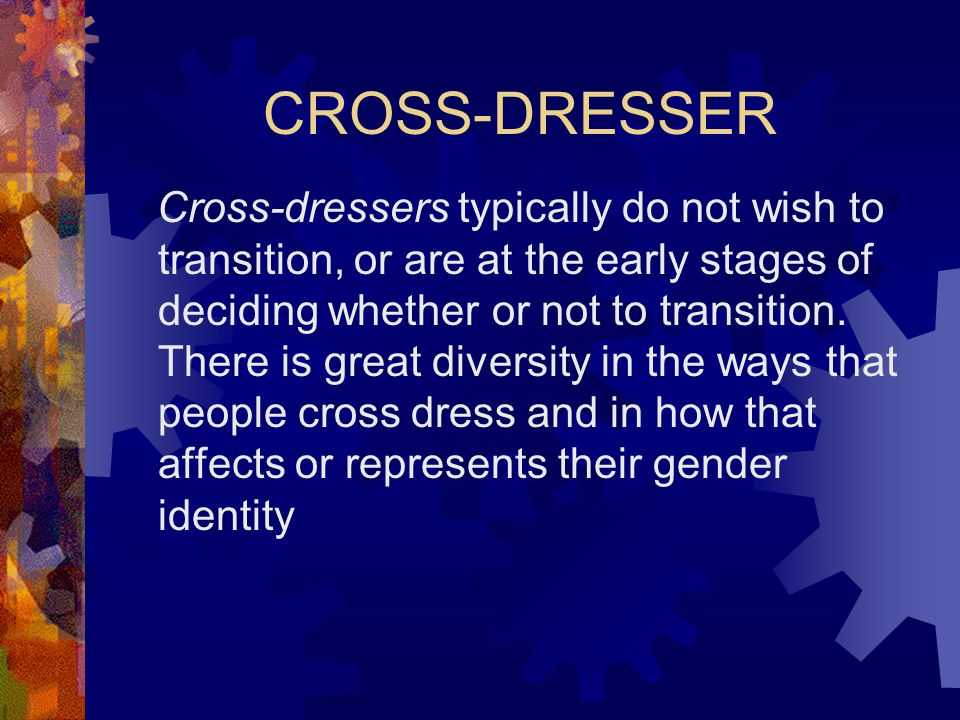 CROSS-DRESSER Cross-dressers typically do not wish to transition, or are at the early stages of deciding whether or not to transition.