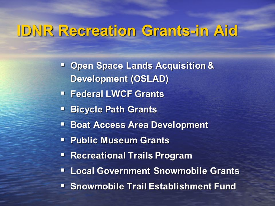 IDNR Recreation Grants-in Aid  Open Space Lands Acquisition & Development (OSLAD)  Federal LWCF Grants  Bicycle Path Grants  Boat Access Area Development  Public Museum Grants  Recreational Trails Program  Local Government Snowmobile Grants  Snowmobile Trail Establishment Fund  Open Space Lands Acquisition & Development (OSLAD)  Federal LWCF Grants  Bicycle Path Grants  Boat Access Area Development  Public Museum Grants  Recreational Trails Program  Local Government Snowmobile Grants  Snowmobile Trail Establishment Fund
