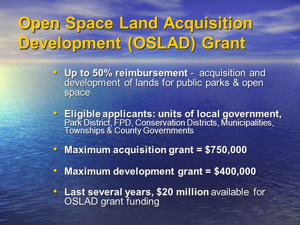 Open Space Land Acquisition Development (OSLAD) Grant Up to 50% reimbursement - acquisition and development of lands for public parks & open space Eligible applicants: units of local government, Park District, FPD, Conservation Districts, Municipalities, Townships & County Governments Maximum acquisition grant = $750,000 Maximum development grant = $400,000 Last several years, $20 million available for OSLAD grant funding Up to 50% reimbursement - acquisition and development of lands for public parks & open space Eligible applicants: units of local government, Park District, FPD, Conservation Districts, Municipalities, Townships & County Governments Maximum acquisition grant = $750,000 Maximum development grant = $400,000 Last several years, $20 million available for OSLAD grant funding