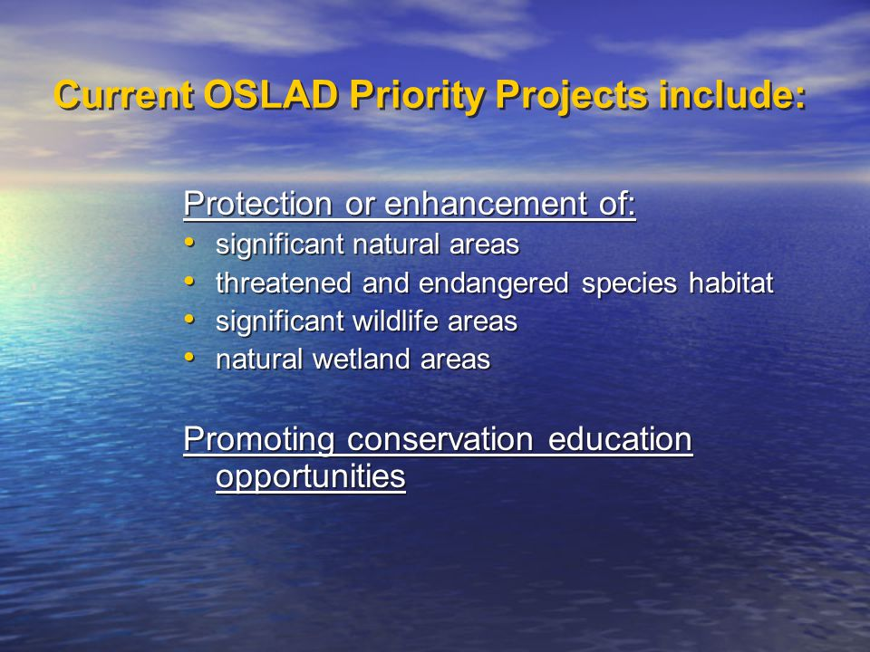 Current OSLAD Priority Projects include: Protection or enhancement of: significant natural areas threatened and endangered species habitat significant wildlife areas natural wetland areas Promoting conservation education opportunities Protection or enhancement of: significant natural areas threatened and endangered species habitat significant wildlife areas natural wetland areas Promoting conservation education opportunities