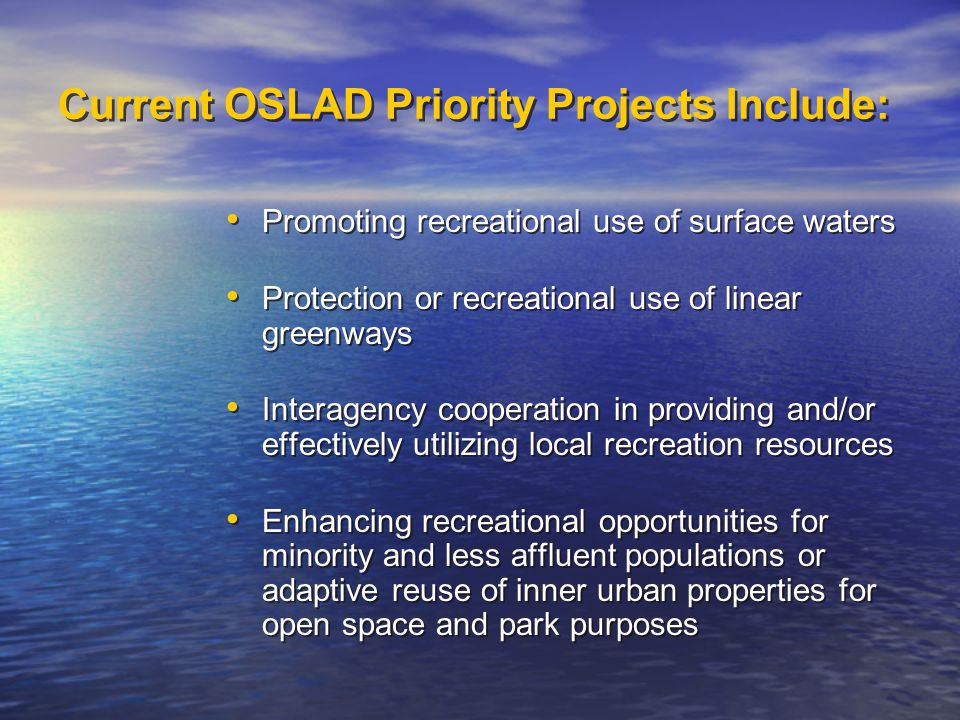 Current OSLAD Priority Projects Include: Promoting recreational use of surface waters Protection or recreational use of linear greenways Interagency cooperation in providing and/or effectively utilizing local recreation resources Enhancing recreational opportunities for minority and less affluent populations or adaptive reuse of inner urban properties for open space and park purposes Promoting recreational use of surface waters Protection or recreational use of linear greenways Interagency cooperation in providing and/or effectively utilizing local recreation resources Enhancing recreational opportunities for minority and less affluent populations or adaptive reuse of inner urban properties for open space and park purposes