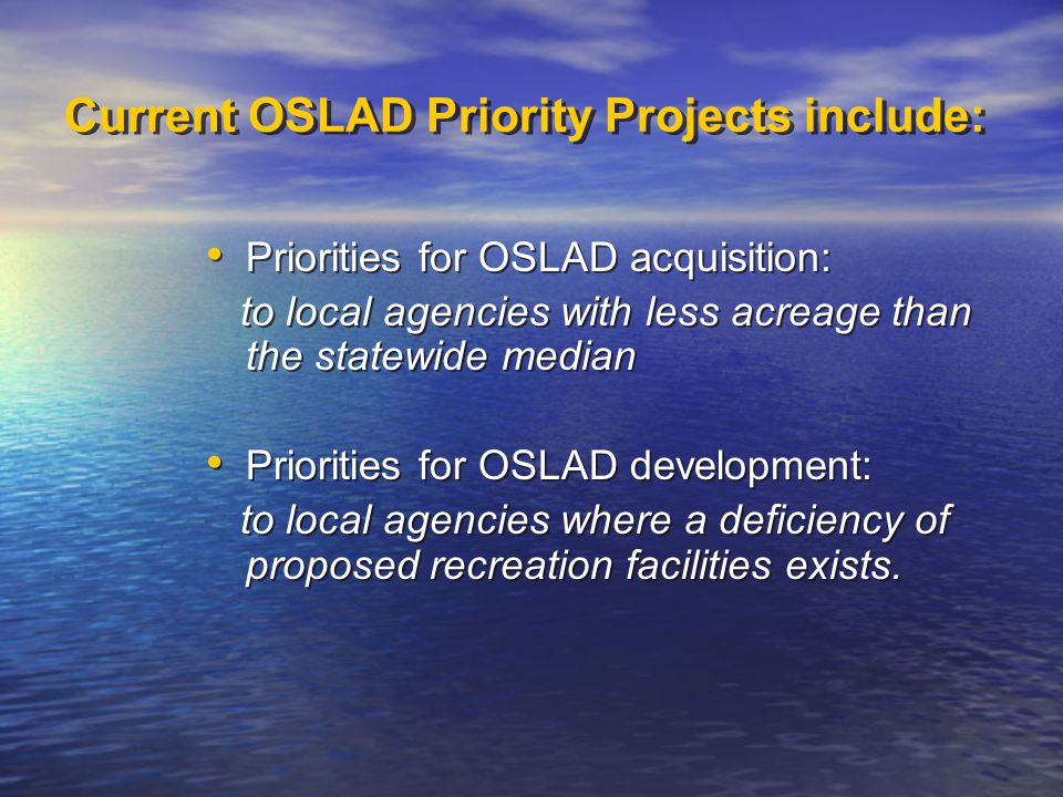 Current OSLAD Priority Projects include: Priorities for OSLAD acquisition: to local agencies with less acreage than the statewide median Priorities for OSLAD development: to local agencies where a deficiency of proposed recreation facilities exists.