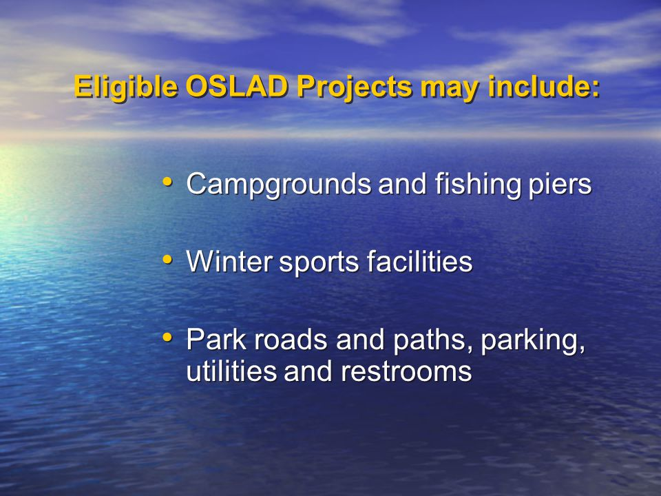 Eligible OSLAD Projects may include: Campgrounds and fishing piers Winter sports facilities Park roads and paths, parking, utilities and restrooms Campgrounds and fishing piers Winter sports facilities Park roads and paths, parking, utilities and restrooms