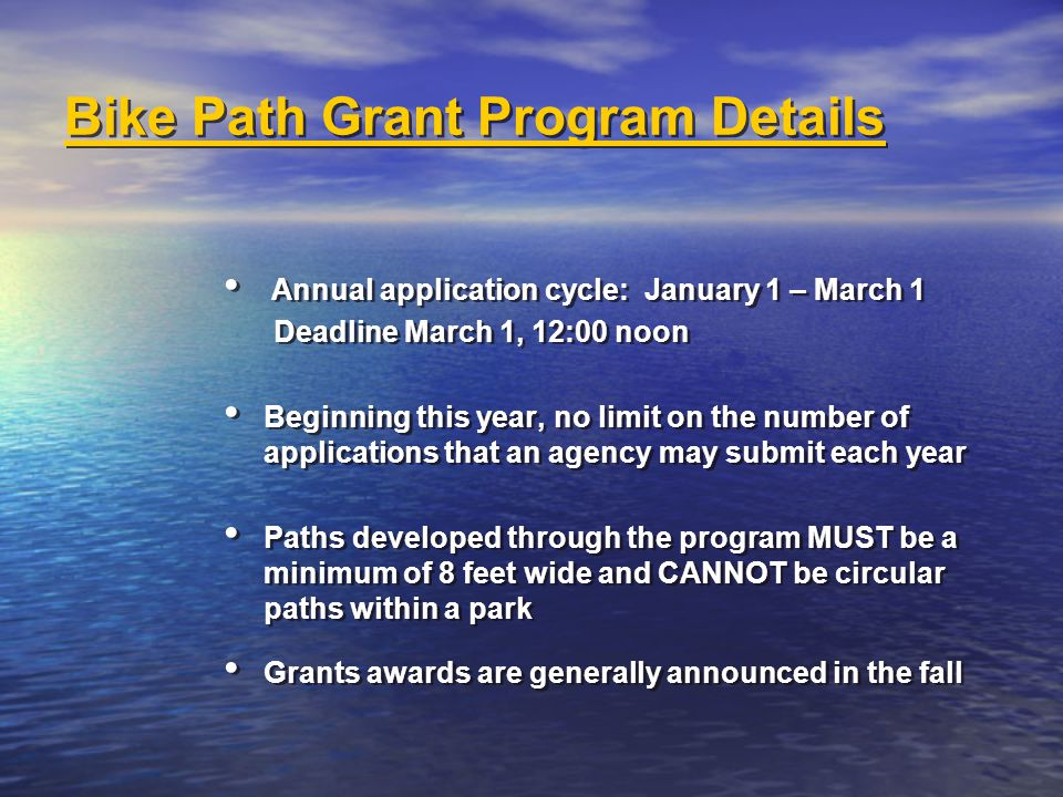 Bike Path Grant Program Details Annual application cycle: January 1 – March 1 Deadline March 1, 12:00 noon Beginning this year, no limit on the number of applications that an agency may submit each year Paths developed through the program MUST be a minimum of 8 feet wide and CANNOT be circular paths within a park Grants awards are generally announced in the fall Annual application cycle: January 1 – March 1 Deadline March 1, 12:00 noon Beginning this year, no limit on the number of applications that an agency may submit each year Paths developed through the program MUST be a minimum of 8 feet wide and CANNOT be circular paths within a park Grants awards are generally announced in the fall