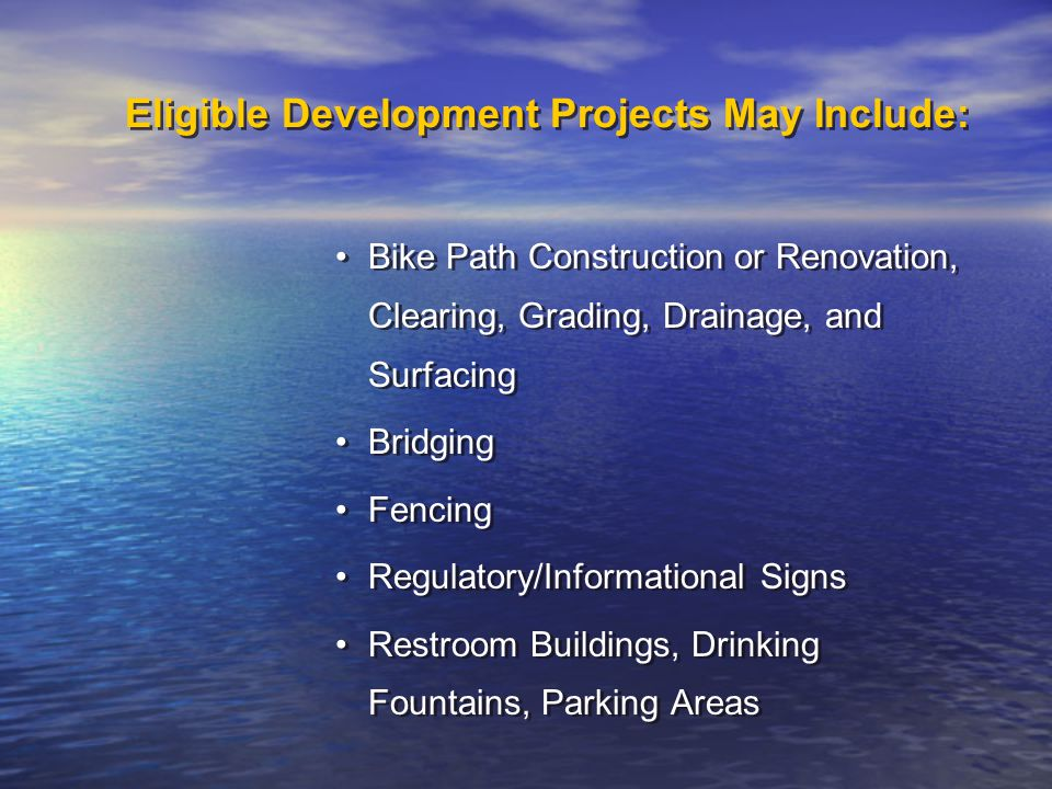 Eligible Development Projects May Include: Bike Path Construction or Renovation, Clearing, Grading, Drainage, and Surfacing Bridging Fencing Regulatory/Informational Signs Restroom Buildings, Drinking Fountains, Parking Areas Bike Path Construction or Renovation, Clearing, Grading, Drainage, and Surfacing Bridging Fencing Regulatory/Informational Signs Restroom Buildings, Drinking Fountains, Parking Areas