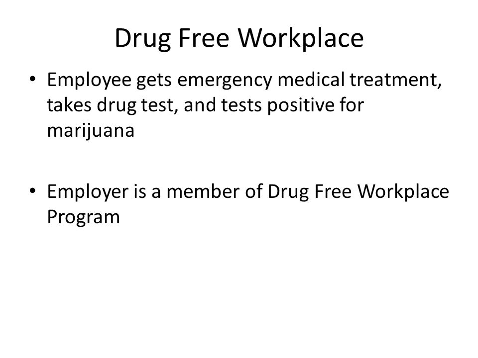 Drug Free Workplace Employee gets emergency medical treatment, takes drug test, and tests positive for marijuana Employer is a member of Drug Free Workplace Program