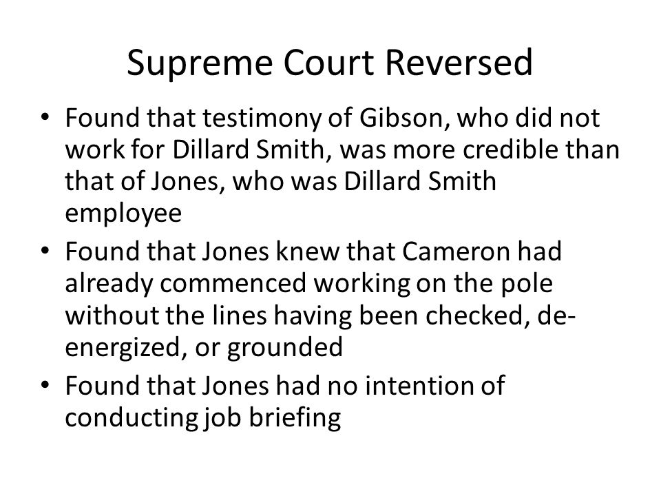 Supreme Court Reversed Found that testimony of Gibson, who did not work for Dillard Smith, was more credible than that of Jones, who was Dillard Smith employee Found that Jones knew that Cameron had already commenced working on the pole without the lines having been checked, de- energized, or grounded Found that Jones had no intention of conducting job briefing