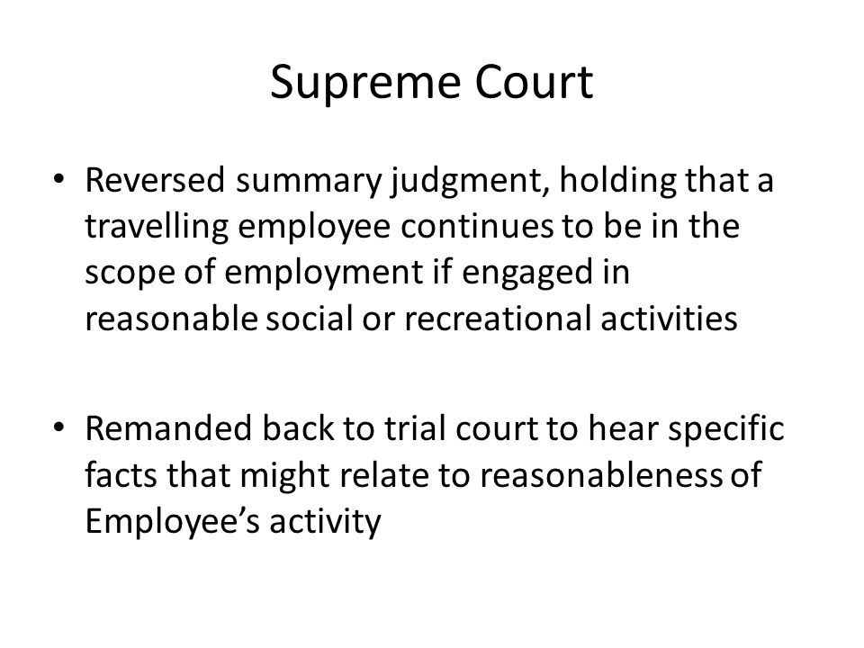 Supreme Court Reversed summary judgment, holding that a travelling employee continues to be in the scope of employment if engaged in reasonable social or recreational activities Remanded back to trial court to hear specific facts that might relate to reasonableness of Employee's activity