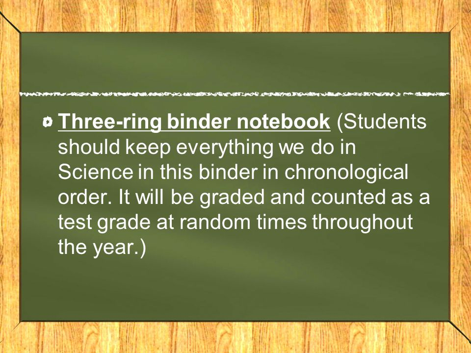 Three-ring binder notebook (Students should keep everything we do in Science in this binder in chronological order. It will be graded and counted as a