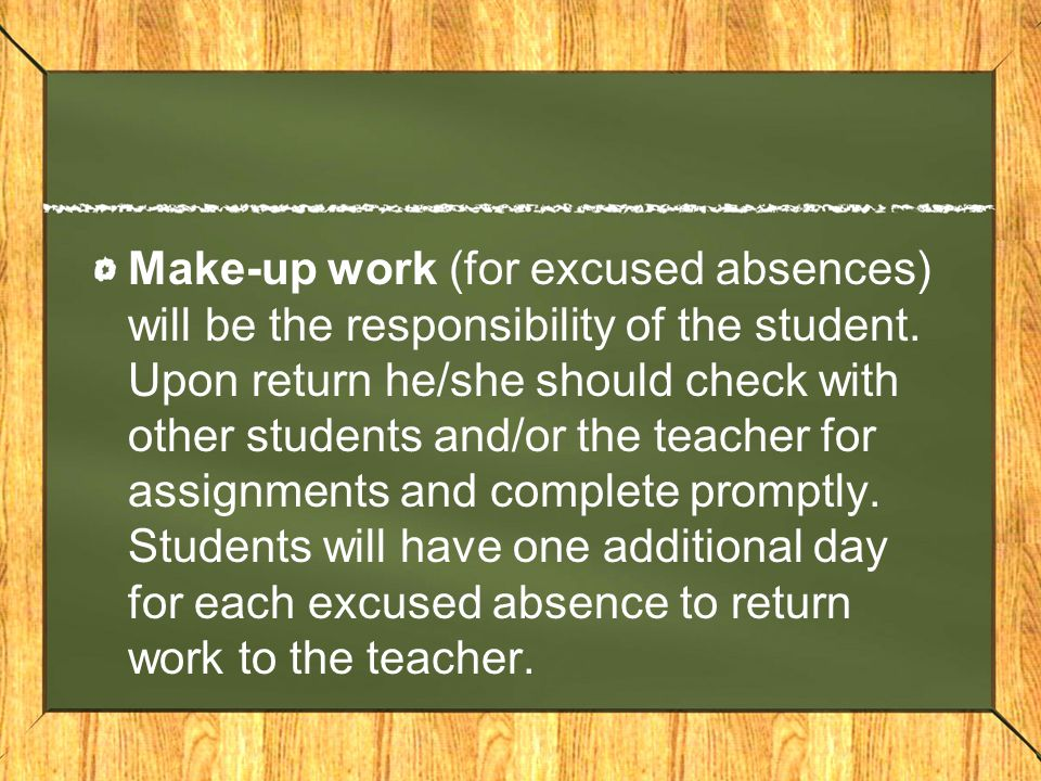 Make-up work (for excused absences) will be the responsibility of the student. Upon return he/she should check with other students and/or the teacher