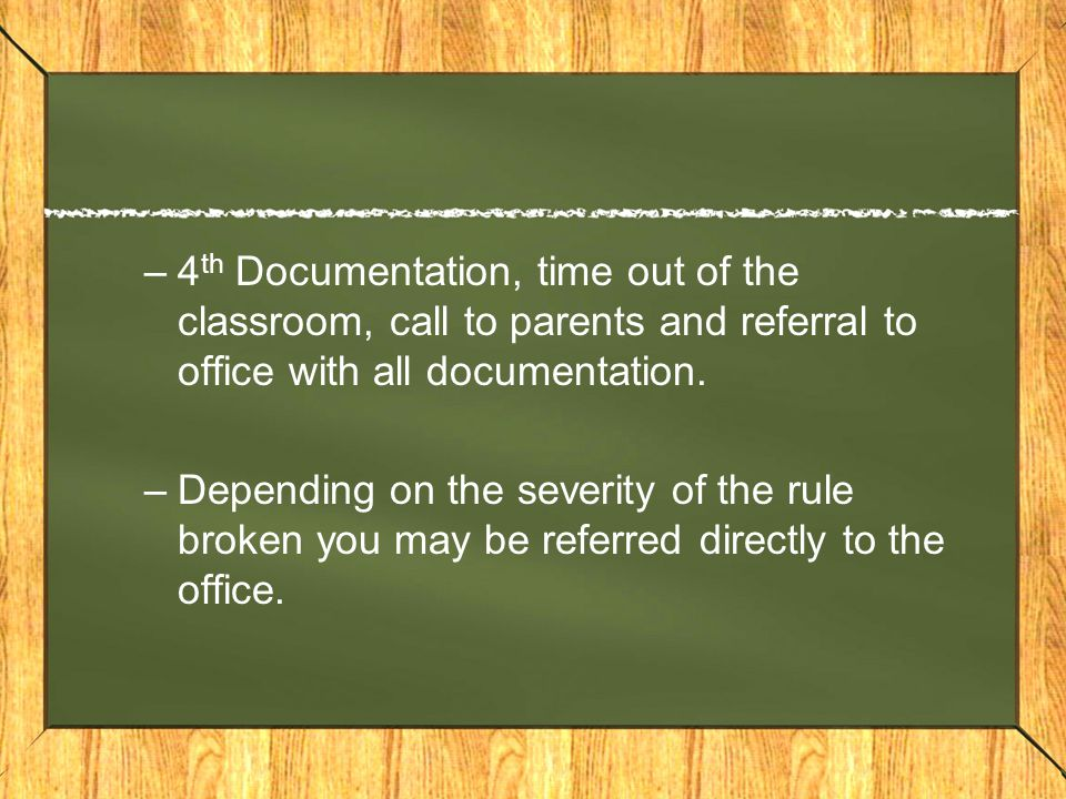 –4 th Documentation, time out of the classroom, call to parents and referral to office with all documentation. –Depending on the severity of the rule
