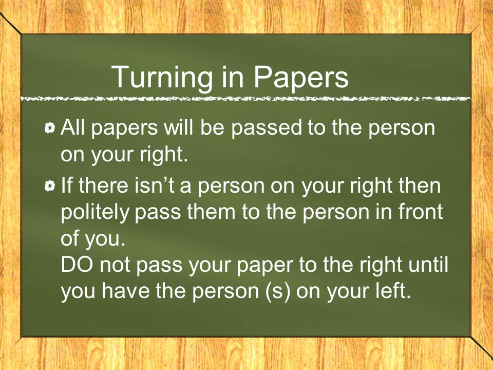 Turning in Papers All papers will be passed to the person on your right. If there isn't a person on your right then politely pass them to the person i