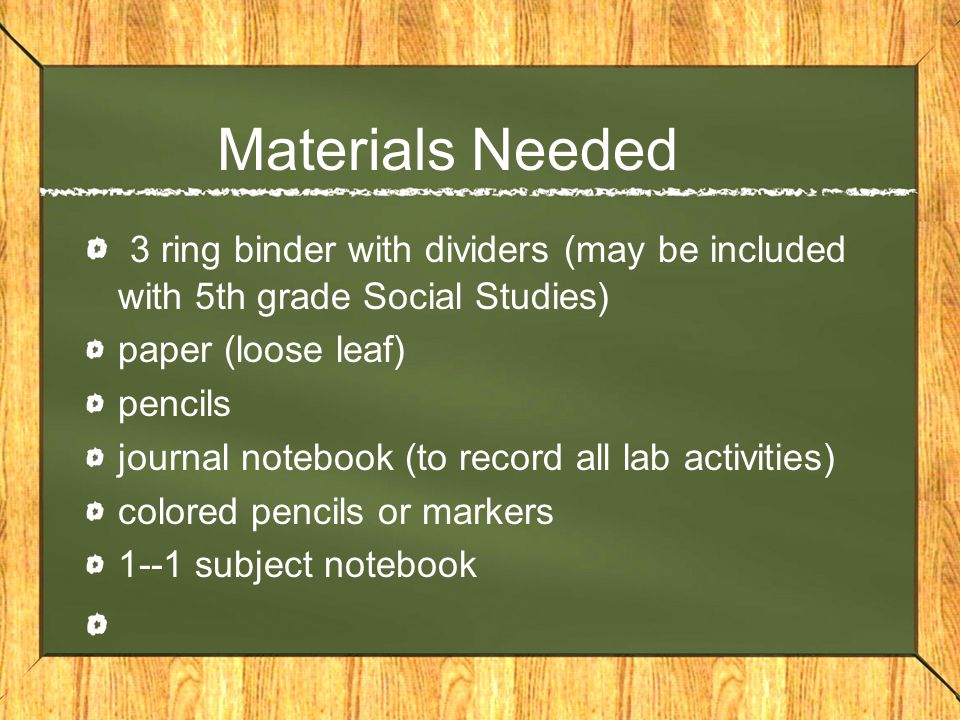 Materials Needed 3 ring binder with dividers (may be included with 5th grade Social Studies) paper (loose leaf) pencils journal notebook (to record al
