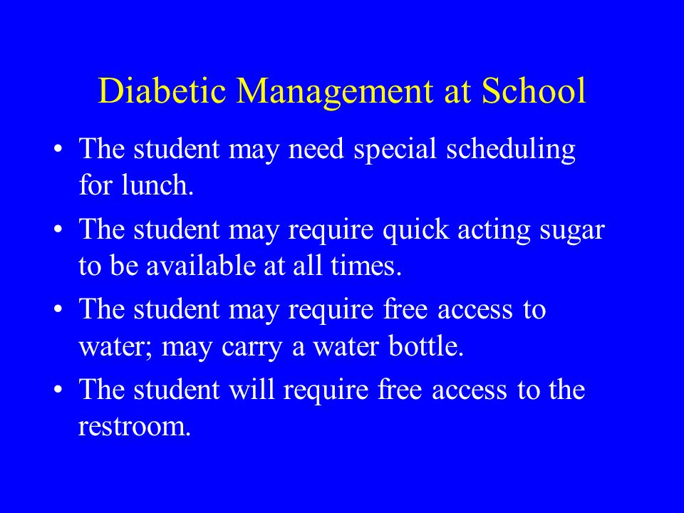 Diabetic Management at School The student may need special scheduling for lunch.