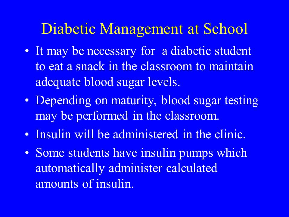 It may be necessary for a diabetic student to eat a snack in the classroom to maintain adequate blood sugar levels.