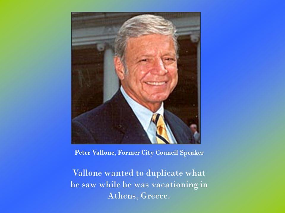 Peter Vallone, Former City Council Speaker Vallone wanted to duplicate what he saw while he was vacationing in Athens, Greece.