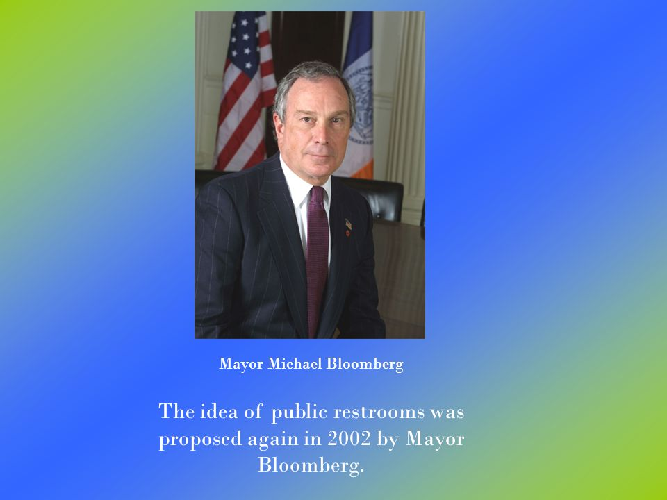 Mayor Michael Bloomberg The idea of public restrooms was proposed again in 2002 by Mayor Bloomberg.