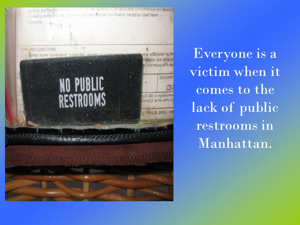 Everyone is a victim when it comes to the lack of public restrooms in Manhattan.