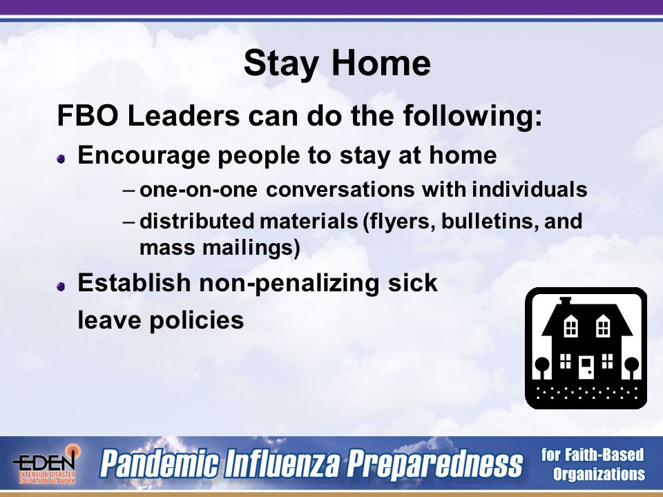 Stay Home Stay home when you are sick Stay home when someone in your household is sick Can reduce the spread of illness within the communities that you serve Can keep your staff healthy and your critical functions operating