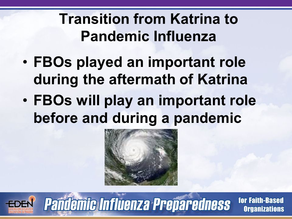 Transition from Katrina to Pandemic Influenza FBOs played an important role during the aftermath of Katrina FBOs will play an important role before and during a pandemic