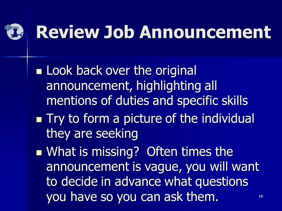 10 Review Job Announcement Look back over the original announcement, highlighting all mentions of duties and specific skills Look back over the original announcement, highlighting all mentions of duties and specific skills Try to form a picture of the individual they are seeking Try to form a picture of the individual they are seeking What is missing.