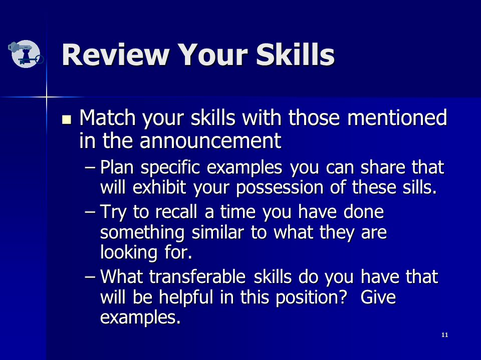 11 Review Your Skills Match your skills with those mentioned in the announcement Match your skills with those mentioned in the announcement –Plan specific examples you can share that will exhibit your possession of these sills.
