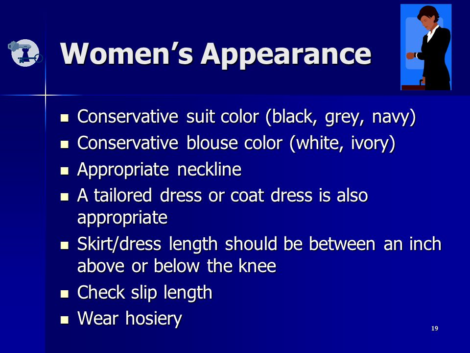 19 Women's Appearance Conservative suit color (black, grey, navy) Conservative suit color (black, grey, navy) Conservative blouse color (white, ivory) Conservative blouse color (white, ivory) Appropriate neckline Appropriate neckline A tailored dress or coat dress is also appropriate A tailored dress or coat dress is also appropriate Skirt/dress length should be between an inch above or below the knee Skirt/dress length should be between an inch above or below the knee Check slip length Check slip length Wear hosiery Wear hosiery