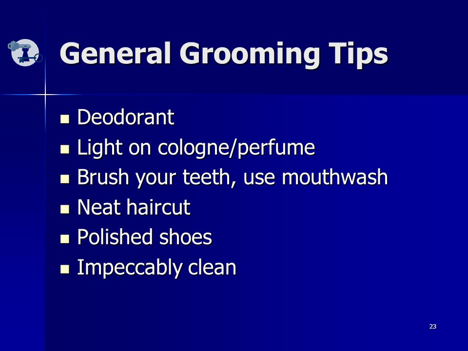 23 General Grooming Tips Deodorant Deodorant Light on cologne/perfume Light on cologne/perfume Brush your teeth, use mouthwash Brush your teeth, use mouthwash Neat haircut Neat haircut Polished shoes Polished shoes Impeccably clean Impeccably clean