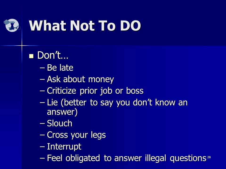 28 What Not To DO Don't… Don't… –Be late –Ask about money –Criticize prior job or boss –Lie (better to say you don't know an answer) –Slouch –Cross your legs –Interrupt –Feel obligated to answer illegal questions