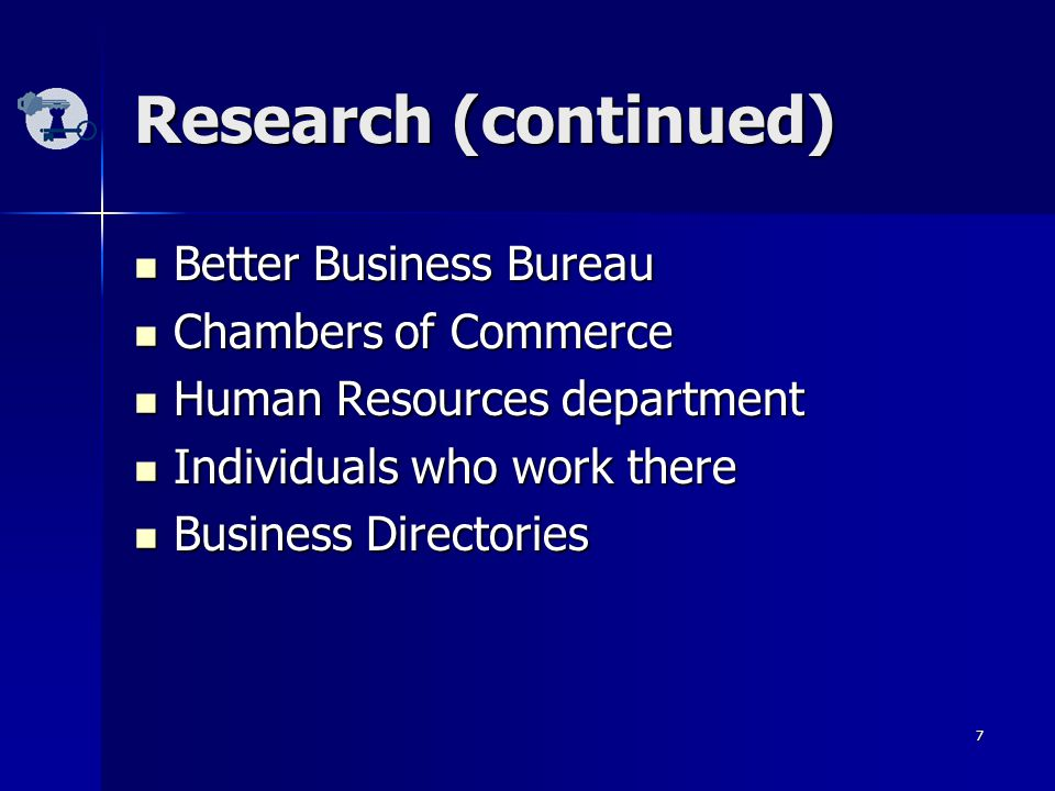 7 Better Business Bureau Better Business Bureau Chambers of Commerce Chambers of Commerce Human Resources department Human Resources department Individuals who work there Individuals who work there Business Directories Business Directories Research (continued)