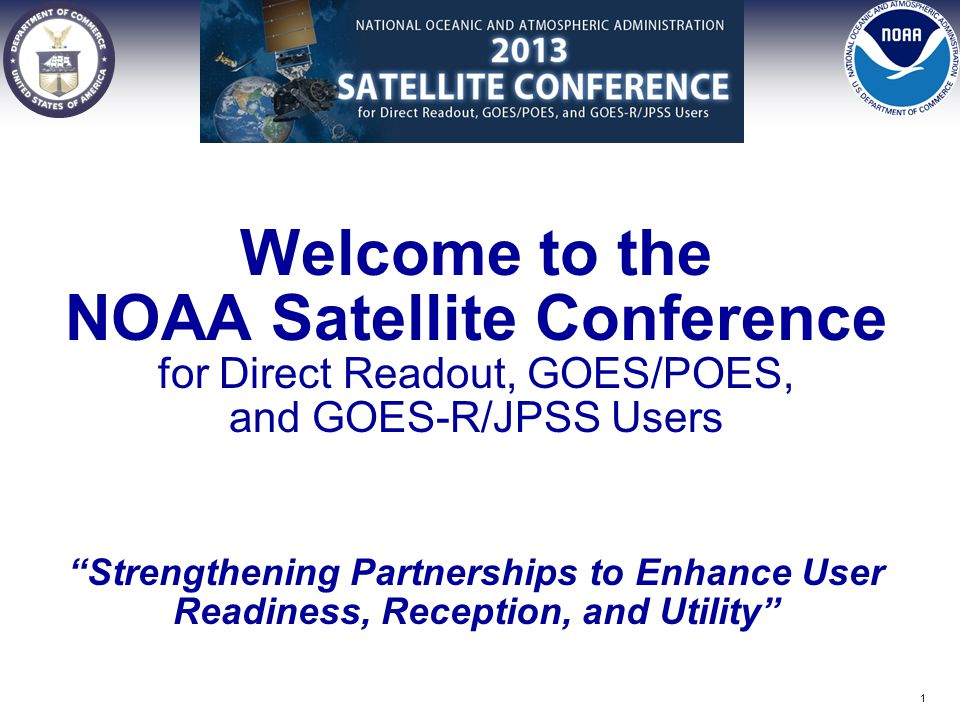 Welcome to the NOAA Satellite Conference for Direct Readout, GOES/POES, and GOES-R/JPSS Users Strengthening Partnerships to Enhance User Readiness, Reception, and Utility 1