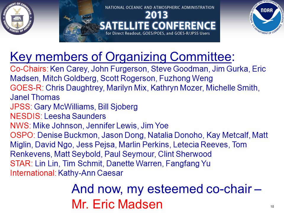 Key members of Organizing Committee: Co-Chairs: Ken Carey, John Furgerson, Steve Goodman, Jim Gurka, Eric Madsen, Mitch Goldberg, Scott Rogerson, Fuzhong Weng GOES-R: Chris Daughtrey, Marilyn Mix, Kathryn Mozer, Michelle Smith, Janel Thomas JPSS: Gary McWilliams, Bill Sjoberg NESDIS: Leesha Saunders NWS: Mike Johnson, Jennifer Lewis, Jim Yoe OSPO: Denise Buckmon, Jason Dong, Natalia Donoho, Kay Metcalf, Matt Miglin, David Ngo, Jess Pejsa, Marlin Perkins, Letecia Reeves, Tom Renkevens, Matt Seybold, Paul Seymour, Clint Sherwood STAR: Lin Lin, Tim Schmit, Danette Warren, Fangfang Yu International: Kathy-Ann Caesar And now, my esteemed co-chair – Mr.