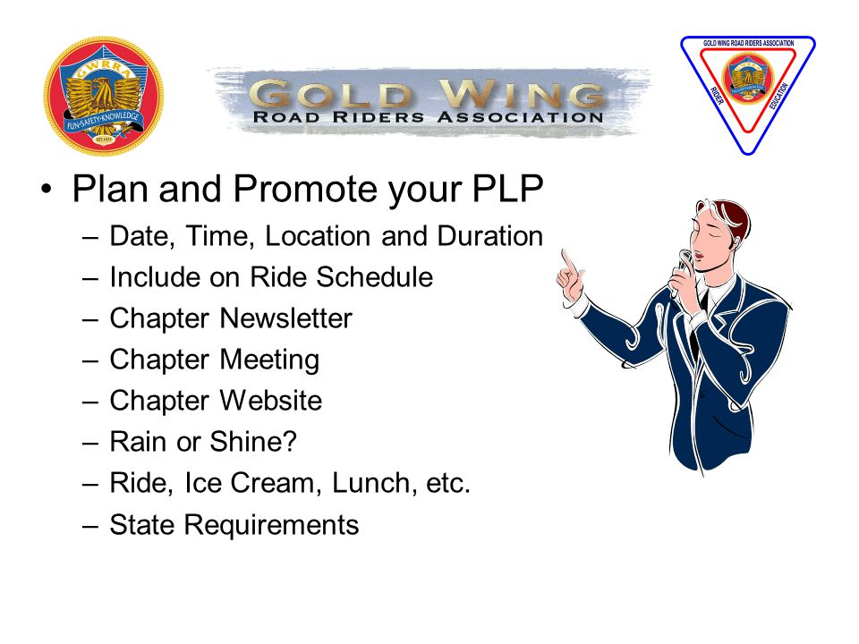 Plan and Promote your PLP –Date, Time, Location and Duration –Include on Ride Schedule –Chapter Newsletter –Chapter Meeting –Chapter Website –Rain or Shine.
