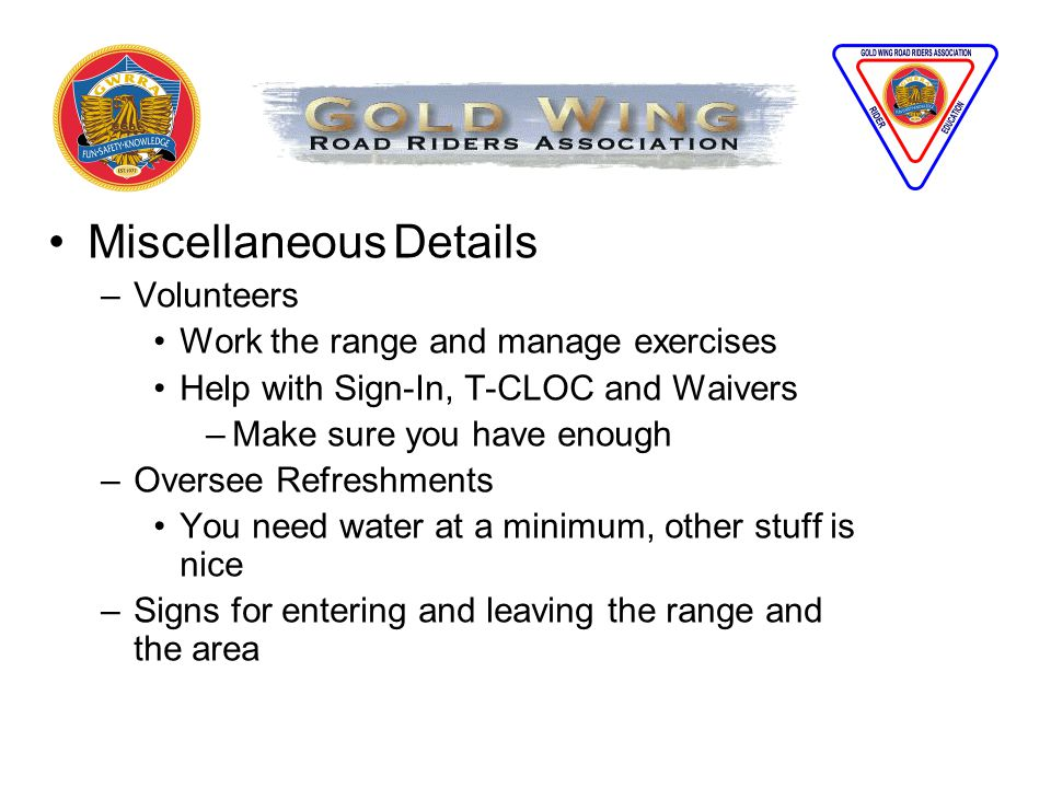 Miscellaneous Details –Volunteers Work the range and manage exercises Help with Sign-In, T-CLOC and Waivers –Make sure you have enough –Oversee Refreshments You need water at a minimum, other stuff is nice –Signs for entering and leaving the range and the area