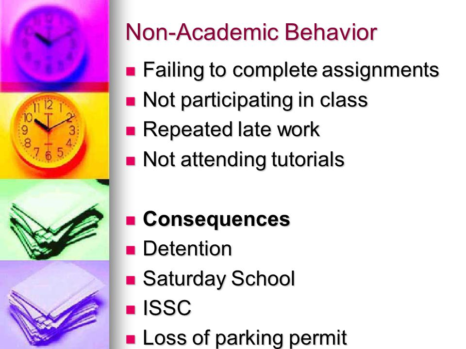 Non-Academic Behavior Failing to complete assignments Failing to complete assignments Not participating in class Not participating in class Repeated late work Repeated late work Not attending tutorials Not attending tutorials Consequences Consequences Detention Detention Saturday School Saturday School ISSC ISSC Loss of parking permit Loss of parking permit