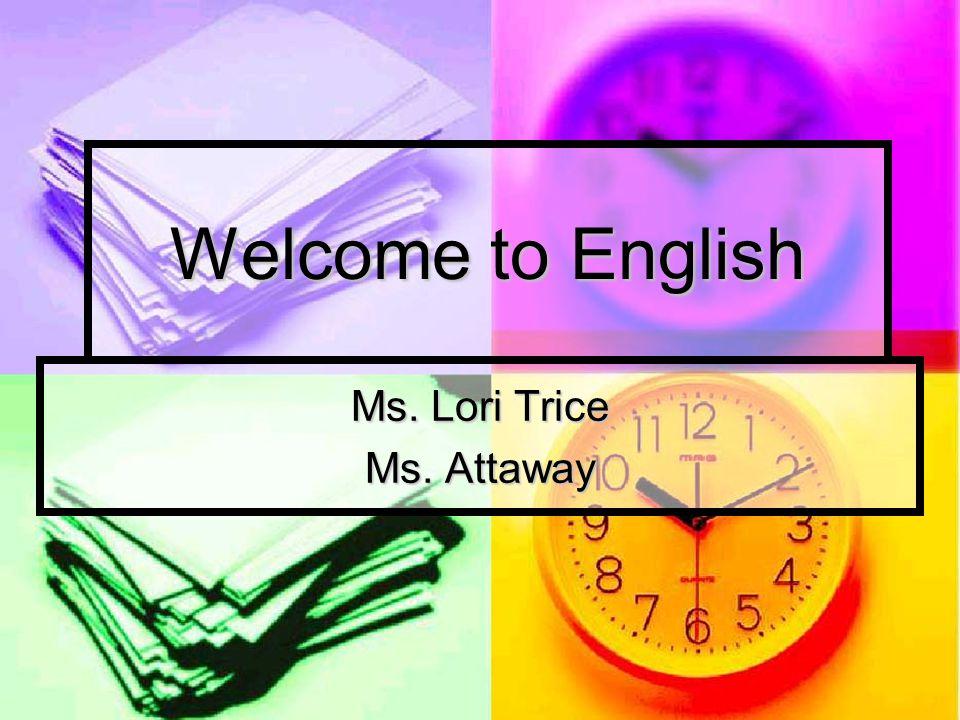 Welcome to English Ms. Lori Trice Ms. Attaway