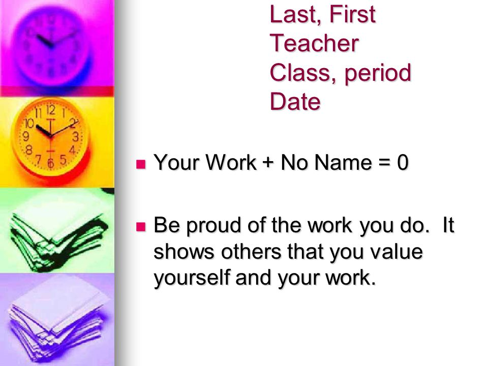 Last, First Teacher Class, period Date Your Work + No Name = 0 Your Work + No Name = 0 Be proud of the work you do. It shows others that you value you