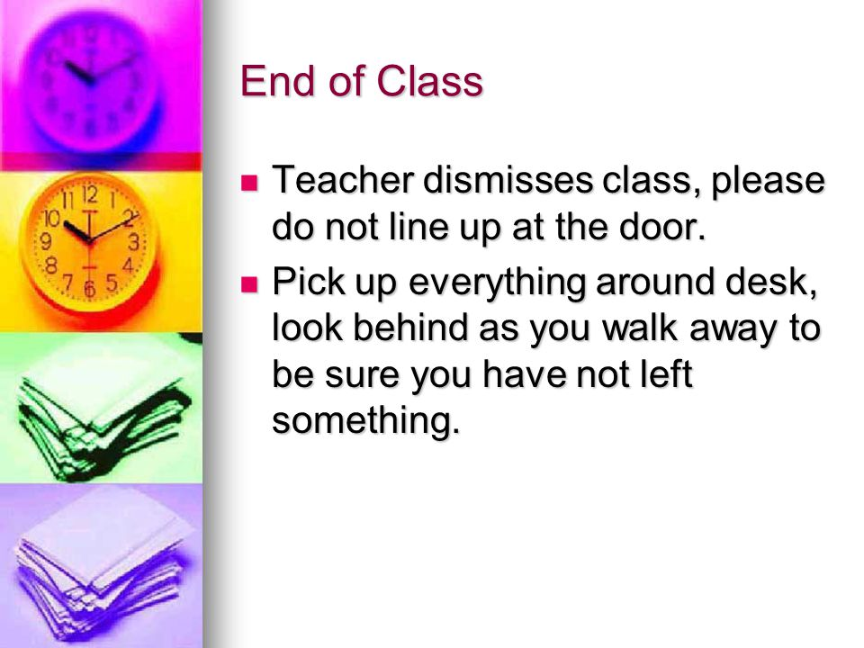End of Class Teacher dismisses class, please do not line up at the door.