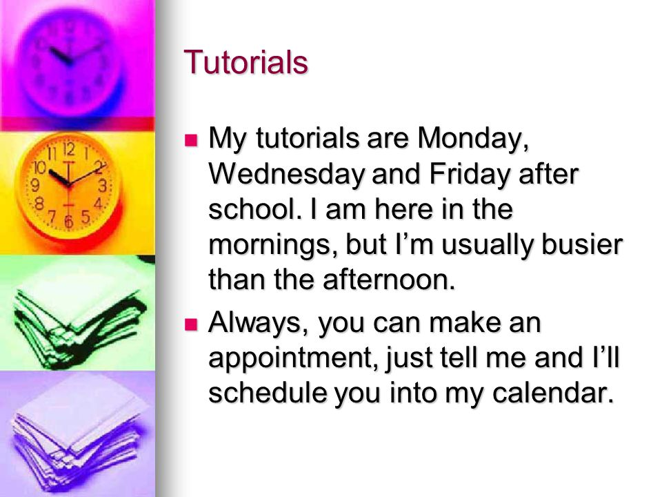 Tutorials My tutorials are Monday, Wednesday and Friday after school.